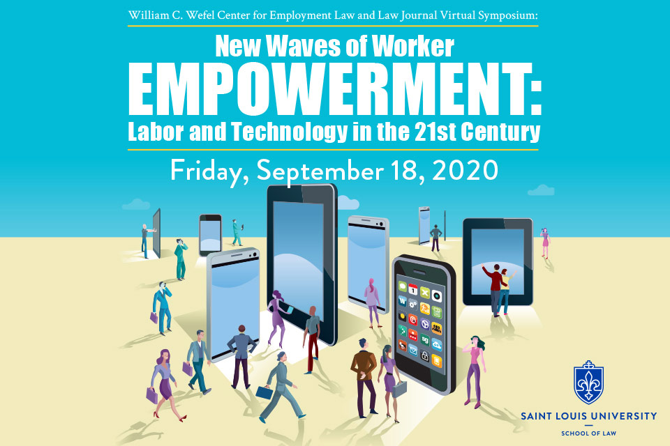William C. Wefel Center for Employment Law and Law Journal Virtual Symposium: New Waves of Worker Empowerment: Labor and Technology in the 21st Century. Friday, September 18, 2020. Saint Louis University School of Law logo. Graphic depicts workers looking at life-size smart phone devices.